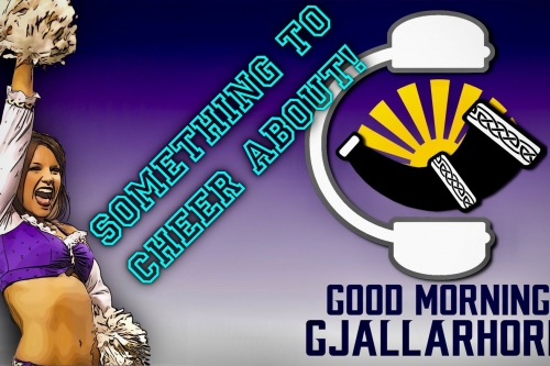 Good Morning Gjallarhorn Ep 040 - Something to Cheer About!